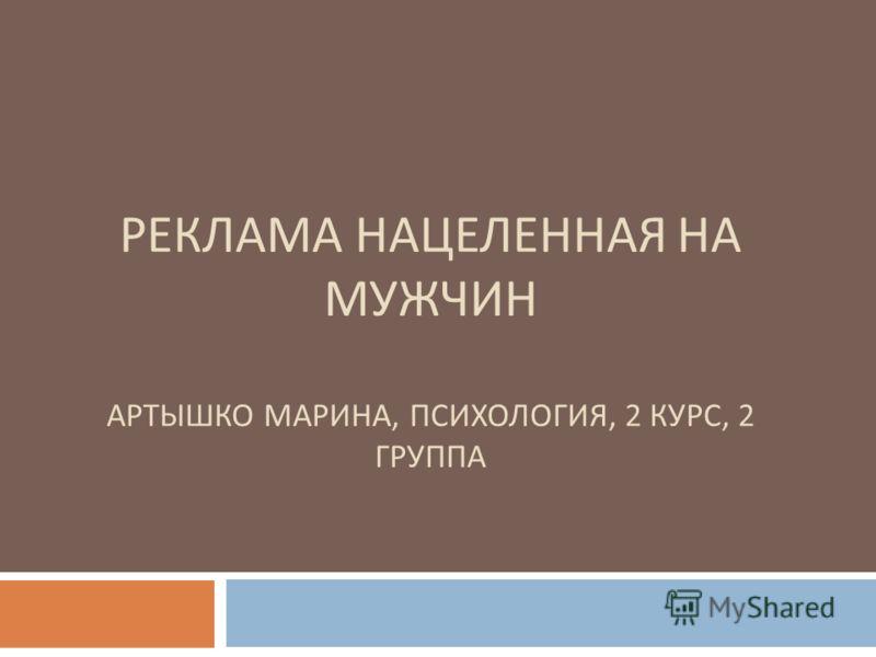 РЕКЛАМА НАЦЕЛЕННАЯ НА МУЖЧИН АРТЫШКО МАРИНА, ПСИХОЛОГИЯ, 2 КУРС, 2 ГРУППА