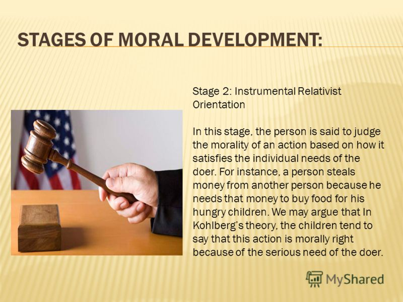 STAGES OF MORAL DEVELOPMENT: Stage 2: Instrumental Relativist Orientation In this stage, the person is said to judge the morality of an action based on how it satisfies the individual needs of the doer. For instance, a person steals money from anothe