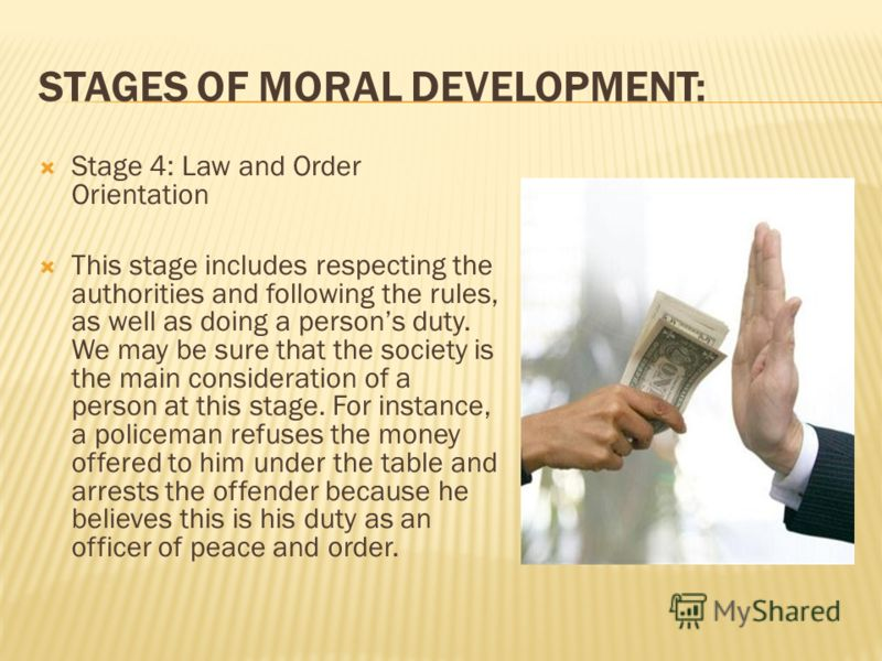 Stage 4: Law and Order Orientation This stage includes respecting the authorities and following the rules, as well as doing a persons duty. We may be sure that the society is the main consideration of a person at this stage. For instance, a policeman