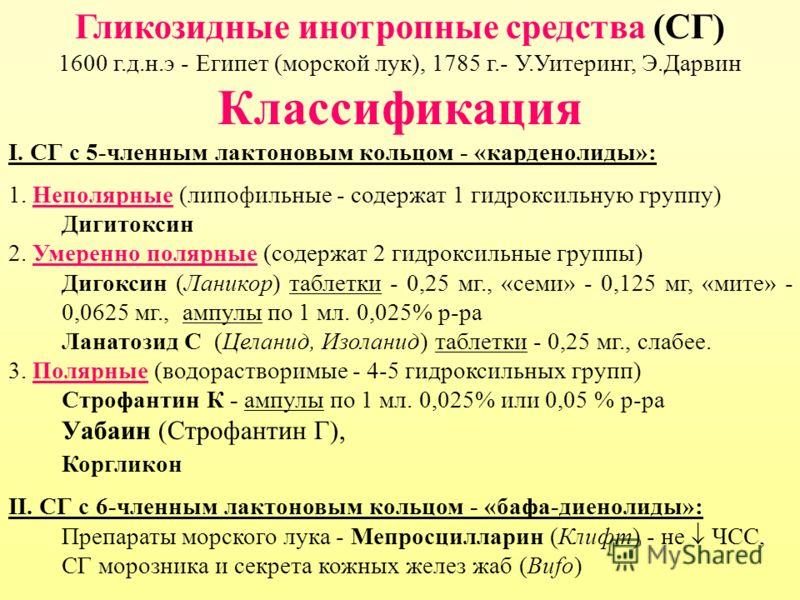 Гликозидные инотропные средства (СГ) 1600 г.д.н.э - Египет (морской лук), 1785 г.- У.Уитеринг, Э.Дарвин Классификация I. СГ с 5-членным лактоновым кольцом - «карденолиды»: 1. Неполярные (липофильные - содержат 1 гидроксильную группу) Дигитоксин 2. Ум