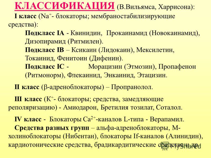 КЛАССИФИКАЦИЯ (В.Вильямса, Харрисона): I класс (Na + - блокаторы; мембраностабилизирующие средства): Подкласс IА - Квинидин, Прокаинамид (Новокаинамид), Дизопирамид (Ритмилен). Подкласс IВ – Ксикаин (Лидокаин), Мексилетин, Токаинид, Фенитоин (Дифенин