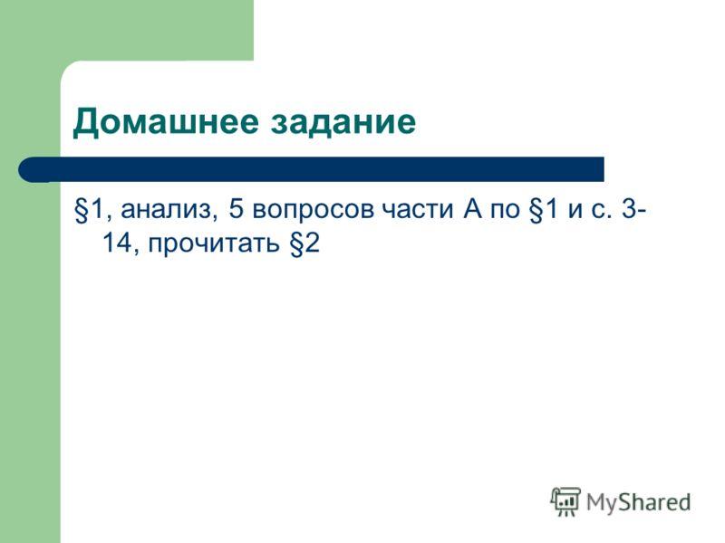 Домашнее задание §1, анализ, 5 вопросов части А по §1 и с. 3- 14, прочитать §2