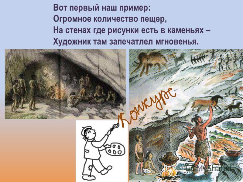Вот первый наш пример: Огромное количество пещер, На стенах где рисунки есть в каменьях – Художник там запечатлел мгновенья.
