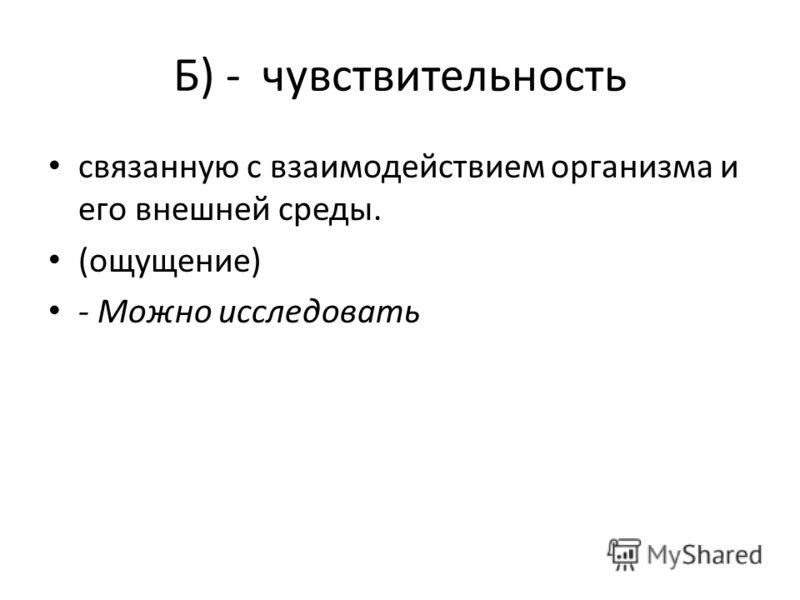 Б) - чувствительность связанную с взаимодействием организма и его внешней среды. (ощущение) - Можно исследовать