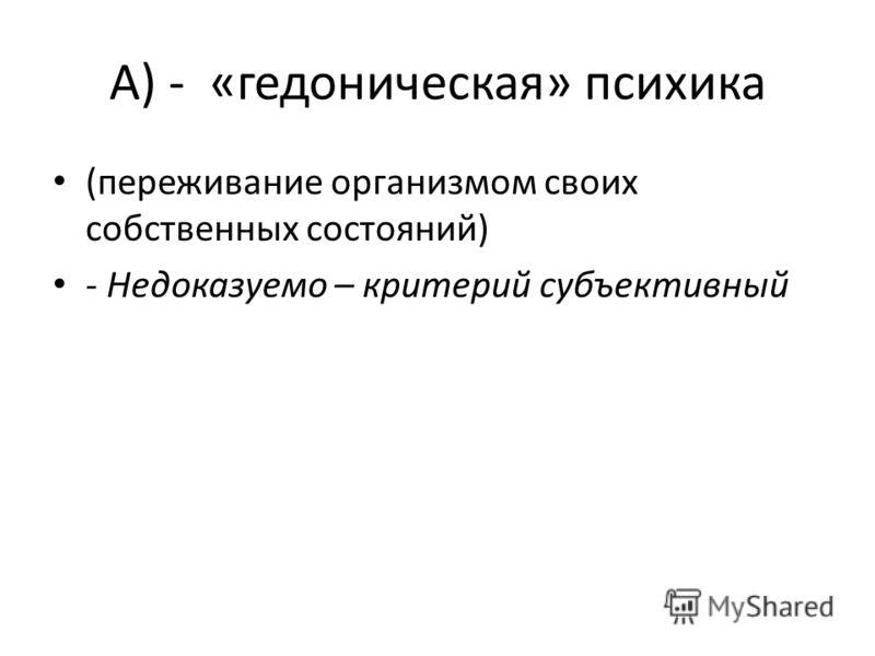 А) - «гедоническая» психика (переживание организмом своих собственных состояний) - Недоказуемо – критерий субъективный