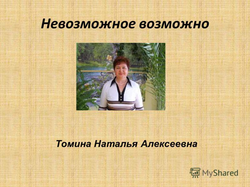 Невозможное возможно Томина Наталья Алексеевна