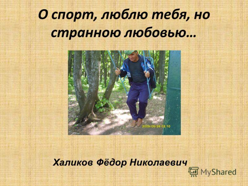 О спорт, люблю тебя, но странною любовью… Халиков Фёдор Николаевич