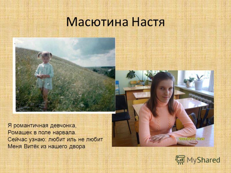 Масютина Настя Я романтичная девчонка, Ромашек в поле нарвала. Сейчас узнаю: любит иль не любит Меня Витёк из нашего двора