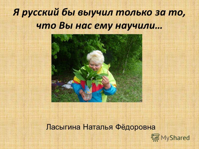 Я русский бы выучил только за то, что Вы нас ему научили… Ласыгина Наталья Фёдоровна
