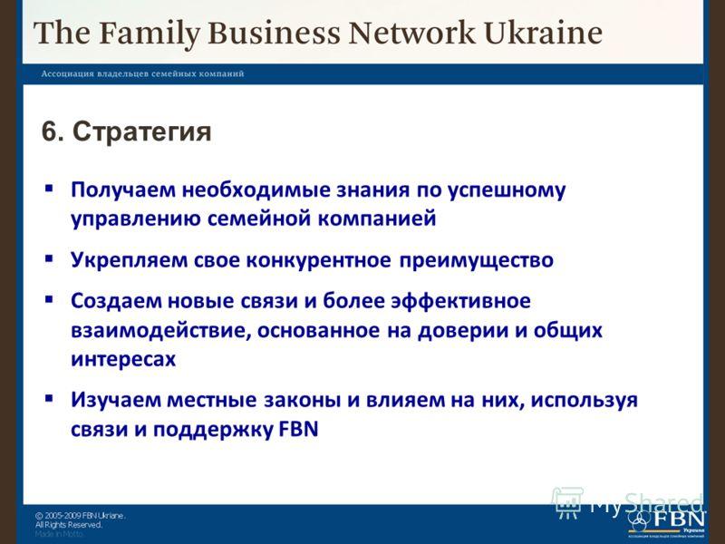 6. Стратегия Получаем необходимые знания по успешному управлению семейной компанией Укрепляем свое конкурентное преимущество Создаем новые связи и более эффективное взаимодействие, основанное на доверии и общих интересах Изучаем местные законы и влия