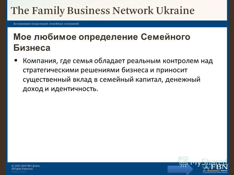 Мое любимое определение Семейного Бизнеса Компания, где семья обладает реальным контролем над стратегическими решениями бизнеса и приносит существенный вклад в семейный капитал, денежный доход и идентичность.