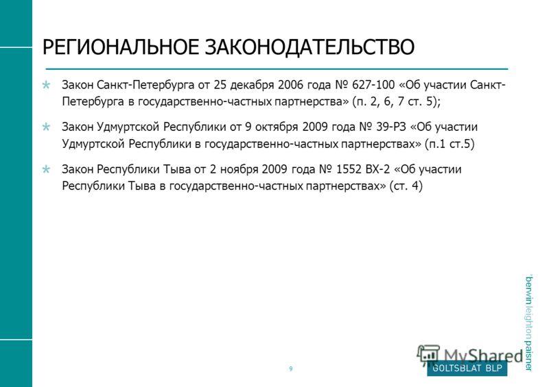 * berwin leighton paisner 9 РЕГИОНАЛЬНОЕ ЗАКОНОДАТЕЛЬСТВО Закон Санкт-Петербурга от 25 декабря 2006 года 627-100 «Об участии Санкт- Петербурга в государственно-частных партнерства» (п. 2, 6, 7 ст. 5); Закон Удмуртской Республики от 9 октября 2009 год