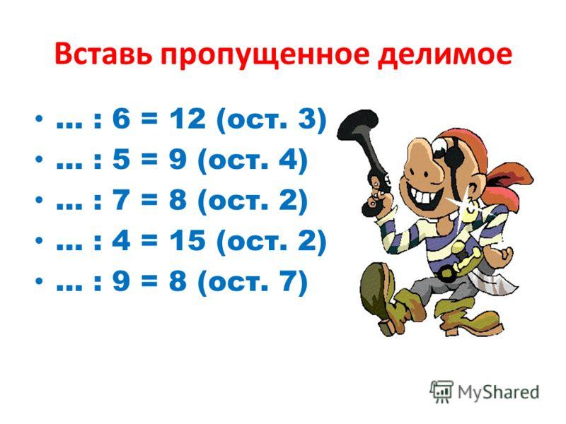 Вставь пропущенное делимое … : 6 = 12 (ост. 3) … : 5 = 9 (ост. 4) … : 7 = 8 (ост. 2) … : 4 = 15 (ост. 2) … : 9 = 8 (ост. 7)