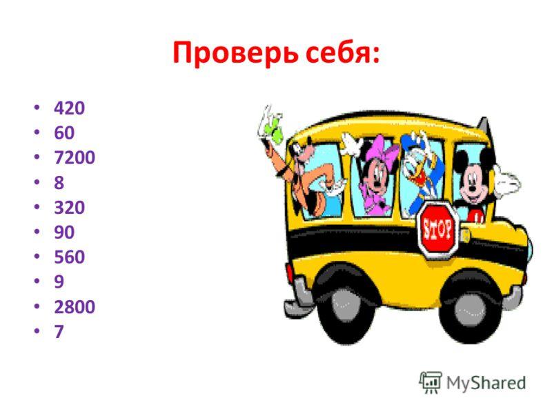 Проверь себя: 420 60 7200 8 320 90 560 9 2800 7
