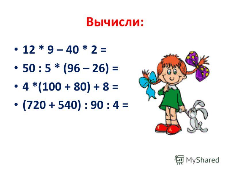 Вычисли: 12 * 9 – 40 * 2 = 50 : 5 * (96 – 26) = 4 *(100 + 80) + 8 = (720 + 540) : 90 : 4 =