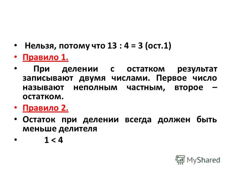 Нельзя, потому что 13 : 4 = 3 (ост.1) Правило 1. При делении с остатком результат записывают двумя числами. Первое число называют неполным частным, второе – остатком. Правило 2. Остаток при делении всегда должен быть меньше делителя 1 < 4