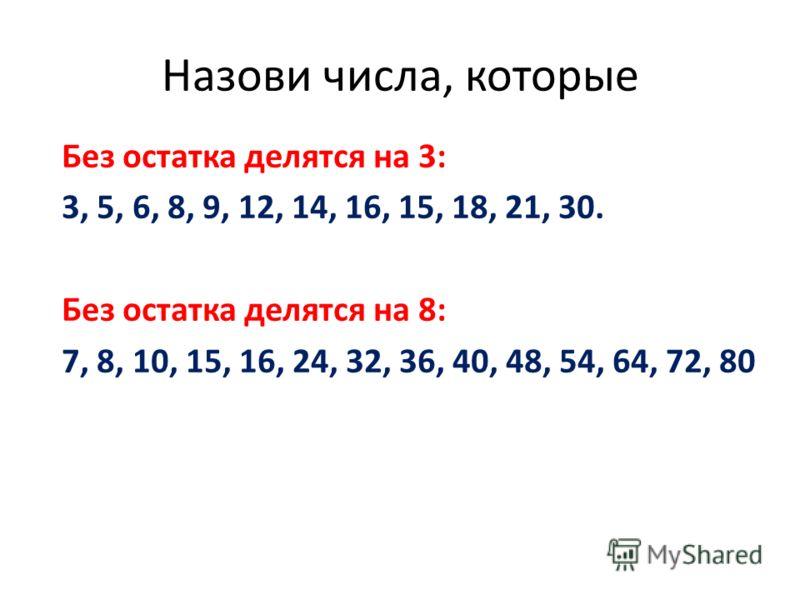 Назови числа, которые Без остатка делятся на 3: 3, 5, 6, 8, 9, 12, 14, 16, 15, 18, 21, 30. Без остатка делятся на 8: 7, 8, 10, 15, 16, 24, 32, 36, 40, 48, 54, 64, 72, 80