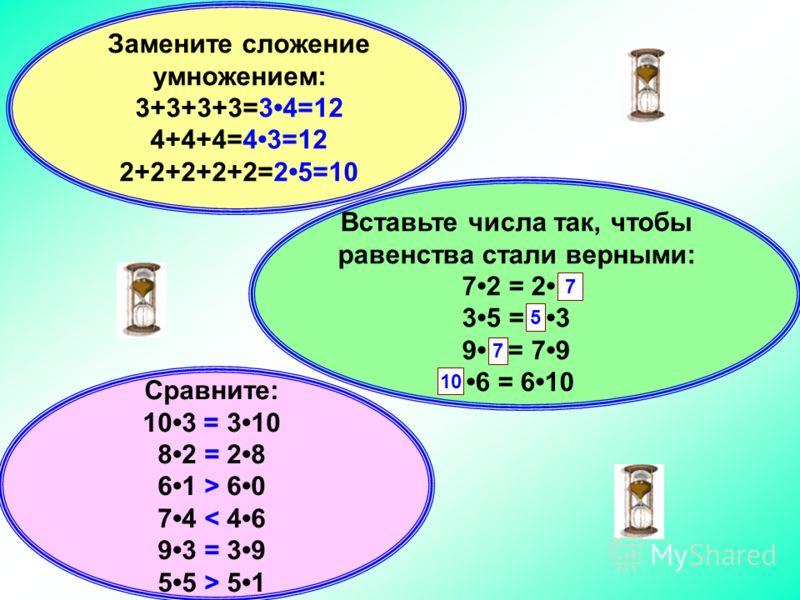 Вставьте числа так, чтобы равенства стали верными: 72 = 2. 35 = 3 9 = 79 6 = 610 Сравните: 103 * 310 82 * 28 61 * 60 74 * 46 93 * 39 55 * 51 Замените сложение умножением: 3+3+3+3= 4+4+4= 2+2+2+2+2=