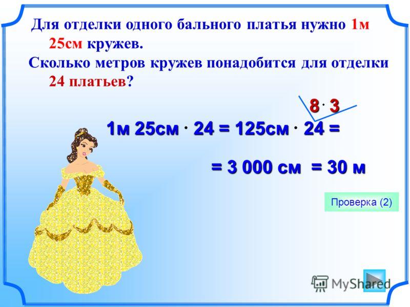Для отделки одного бального платья нужно 1м 25см кружев. Сколько метров кружев понадобится для отделки 24 платьев? Проверка (2) 1м 25см 24 = 125см 24 = 8 3 = 3 000 см = 30 м = 3 000 см = 30 м