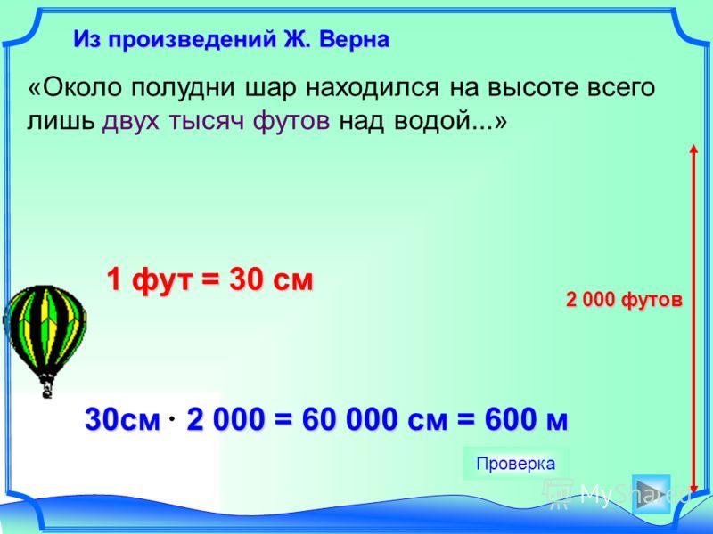 Из произведений Ж. Верна Из произведений Ж. Верна «Около полудни шар находился на высоте всего лишь двух тысяч футов над водой...» 1 фут = 30 см 30см 2 000 = 60 000 см = 600 м 30см 2 000 = 60 000 см = 600 м Проверка 2 000 футов