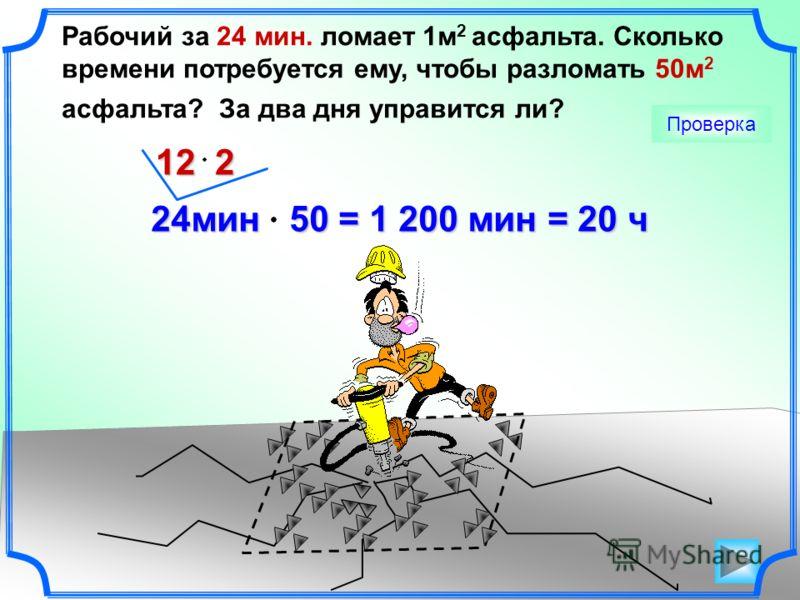 Рабочий за 24 мин. ломает 1м 2 асфальта. Сколько времени потребуется ему, чтобы разломать 50м 2 асфальта? За два дня управится ли? Проверка 24мин 50 = 1 200 мин = 20 ч 24мин 50 = 1 200 мин = 20 ч 12 2
