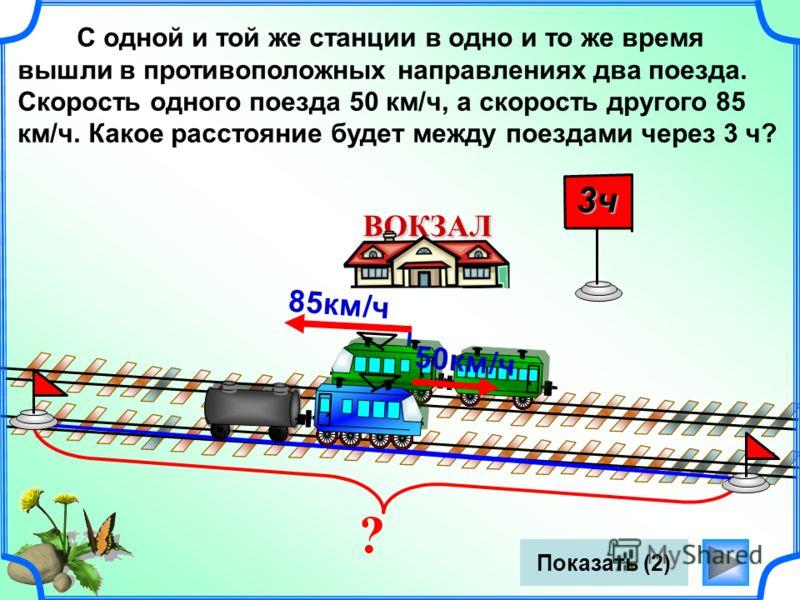? Показать (2) ВОКЗАЛ 50км/ч С одной и той же станции в одно и то же время вышли в противоположных направлениях два поезда. Скорость одного поезда 50 км/ч, а скорость другого 85 км/ч. Какое расстояние будет между поездами через 3 ч? 85км/ч 3ч