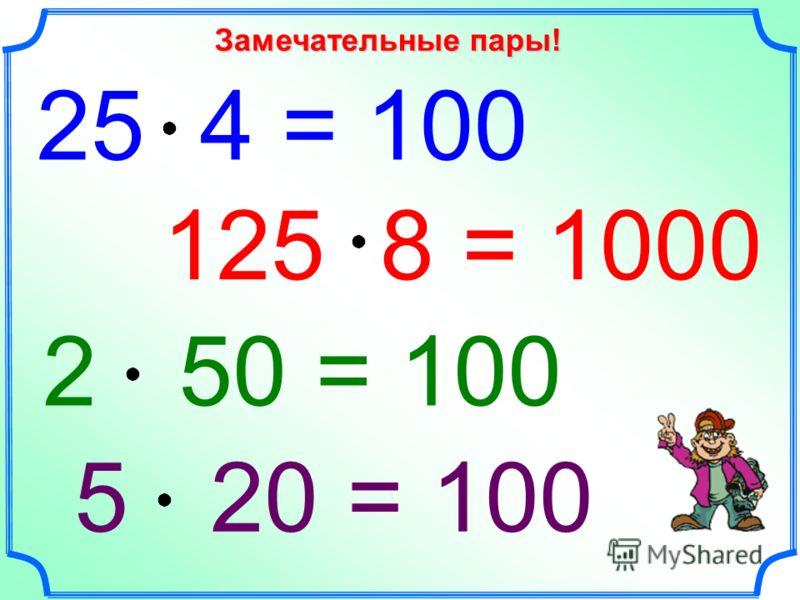 25 4 = 100 125 8 = 1000 5 20 = 100 Замечательные пары! 2 50 = 100