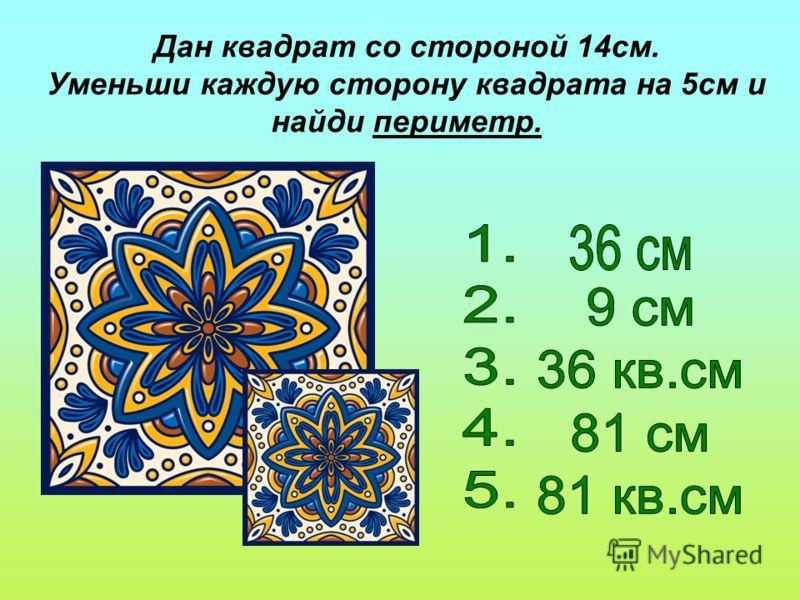 Дан квадрат со стороной 14см. Уменьши каждую сторону квадрата на 5см и найди периметр.