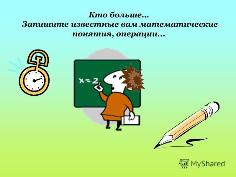 Кто больше… Запишите известные вам математические понятия, операции...