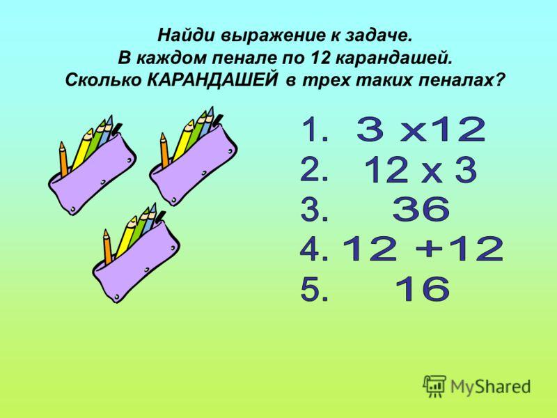 Найди выражение к задаче. В каждом пенале по 12 карандашей. Сколько КАРАНДАШЕЙ в трех таких пеналах?