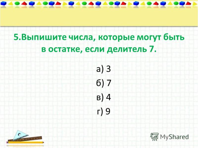 5.Выпишите числа, которые могут быть в остатке, если делитель 7. а) 3 б) 7 в) 4 г) 9