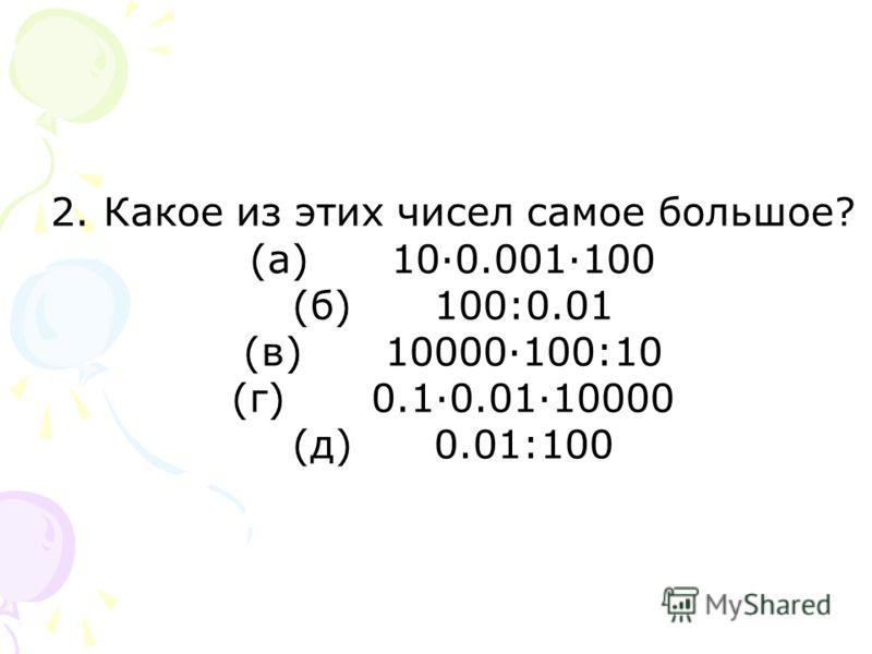 2. Какое из этих чисел самое большое? (а)10·0.001·100 (б) 100:0.01 (в)10000·100:10 (г) 0.1·0.01·10000 (д)0.01:100