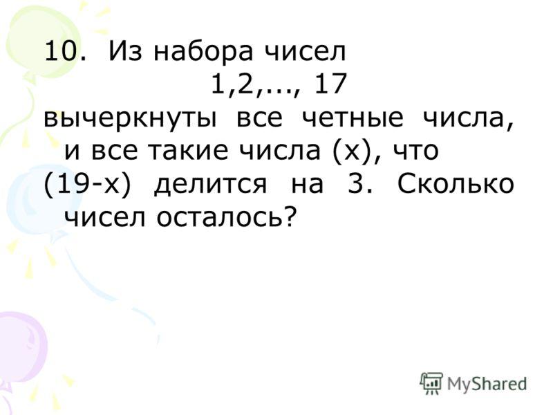 10. Из набора чисел 1,2,..., 17 вычеркнуты все четные числа, и все такие числа (х), что (19-х) делится на 3. Сколько чисел осталось?