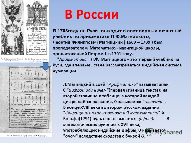В России В 1703году на Руси выходит в свет первый печатный учебник по арифметике Л.Ф.Магницкого, Леонтий Филиппович Магницкий ( 1669 – 1739 ) был преподавателем Математико - навигацкой школы, организованной Петром I в 1701 году.