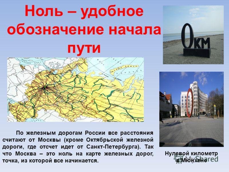 Ноль – удобное обозначение начала пути По железным дорогам России все расстояния считают от Москвы (кроме Октябрьской железной дороги, где отсчет идет от Санкт-Петербурга). Так что Москва – это ноль на карте железных дорог, точка, из которой все начи