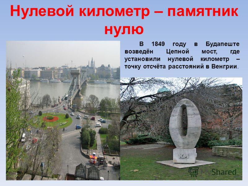 Нулевой километр – памятник нулю В 1849 году в Будапеште возведён Цепной мост, где установили нулевой километр – точку отсчёта расстояний в Венгрии.