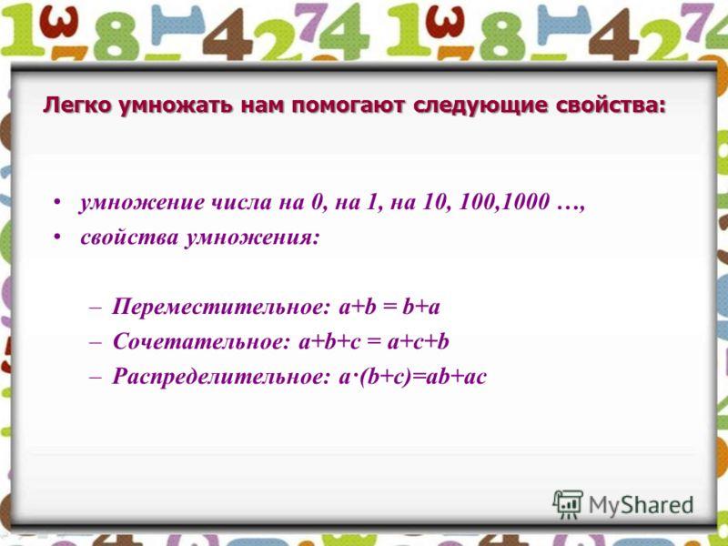 Легко умножать нам помогают следующие свойства: умножение числа на 0, на 1, на 10, 100,1000 …, свойства умножения: –Переместительное: a+b = b+a –Сочетательное: a+b+c = a+c+b –Распределительное: a·(b+c)=ab+ac