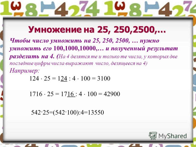Умножение на 25, 250,2500,… Чтобы число умножить на 25, 250, 2500, … нужно умножить его 100,1000,10000,… и полученный результат разделить на 4. ( На 4 делятся те и только те числа, у которых две последние цифры числа выражают число, делящееся на 4) Н