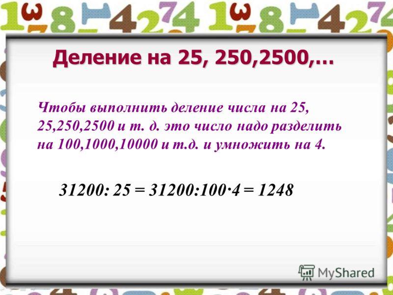 Деление на 25, 250,2500,… Чтобы выполнить деление числа на 25, 25,250,2500 и т. д. это число надо разделить на 100,1000,10000 и т.д. и умножить на 4. 31200: 25 = 31200:100·4 = 1248