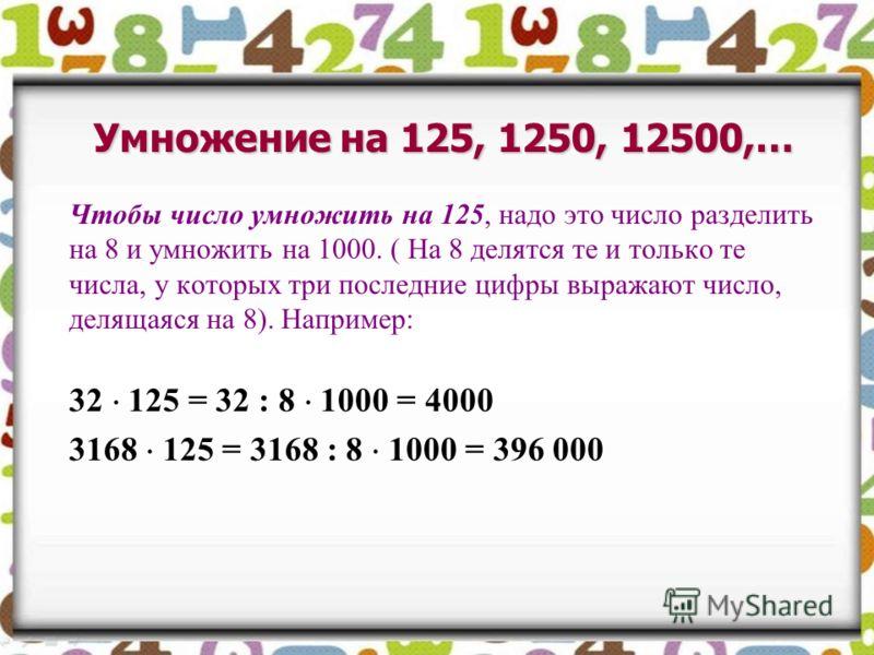 Чтобы число умножить на 125, надо это число разделить на 8 и умножить на 1000. ( На 8 делятся те и только те числа, у которых три последние цифры выражают число, делящаяся на 8). Например: 32 125 = 32 : 8 1000 = 4000 3168 125 = 3168 : 8 1000 = 396 00