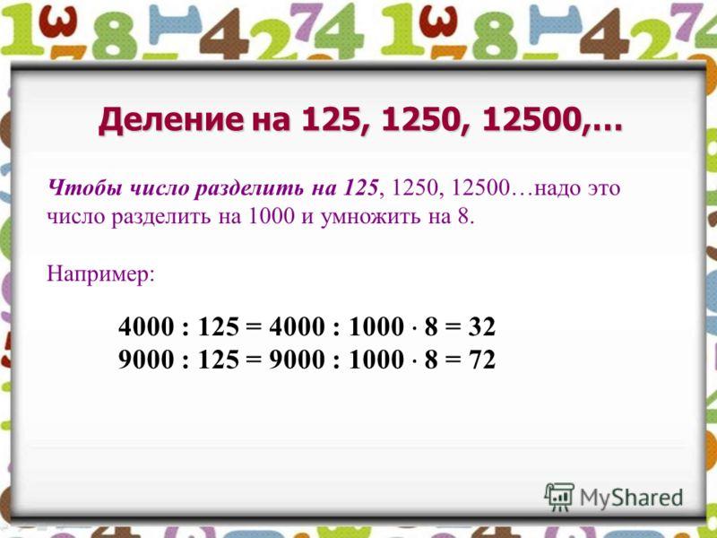 Деление на 125, 1250, 12500,… Чтобы число разделить на 125, 1250, 12500…надо это число разделить на 1000 и умножить на 8. Например: 4000 : 125 = 4000 : 1000 8 = 32 9000 : 125 = 9000 : 1000 8 = 72