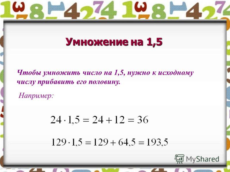 Умножение на 1,5 Чтобы умножить число на 1,5, нужно к исходному числу прибавить его половину. Например:
