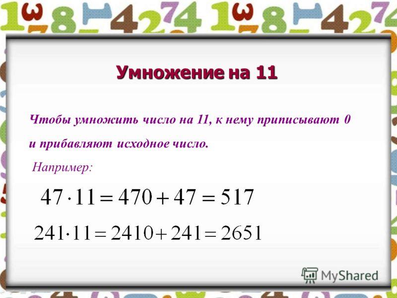 Умножение на 11 Чтобы умножить число на 11, к нему приписывают 0 и прибавляют исходное число. Например: