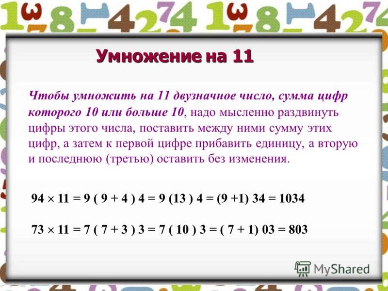 Чтобы умножить на 11 двузначное число, сумма цифр которого 10 или больше 10, надо мысленно раздвинуть цифры этого числа, поставить между ними сумму этих цифр, а затем к первой цифре прибавить единицу, а вторую и последнюю (третью) оставить без измене
