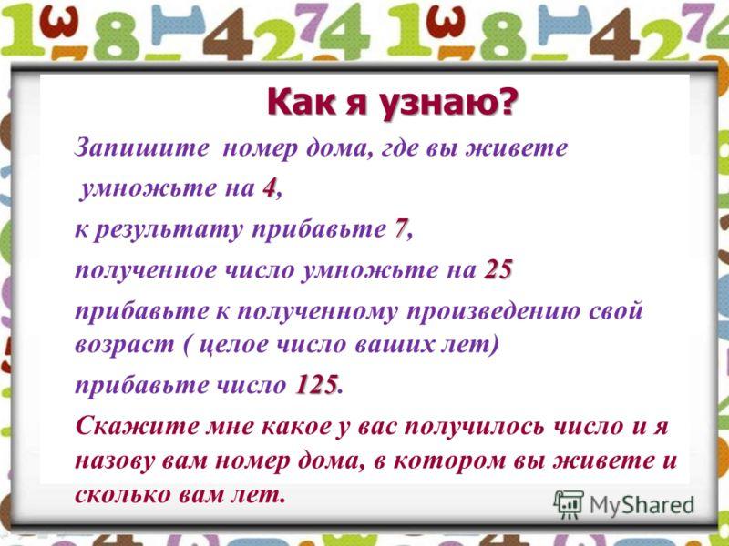 Как я узнаю? Запишите номер дома, где вы живете умножьте на 4 44 4, к результату прибавьте 7 77 7, полученное число умножьте на 2 22 25 прибавьте к полученному произведению свой возраст ( целое число ваших лет) прибавьте число 1 11 125. Скажите мне к