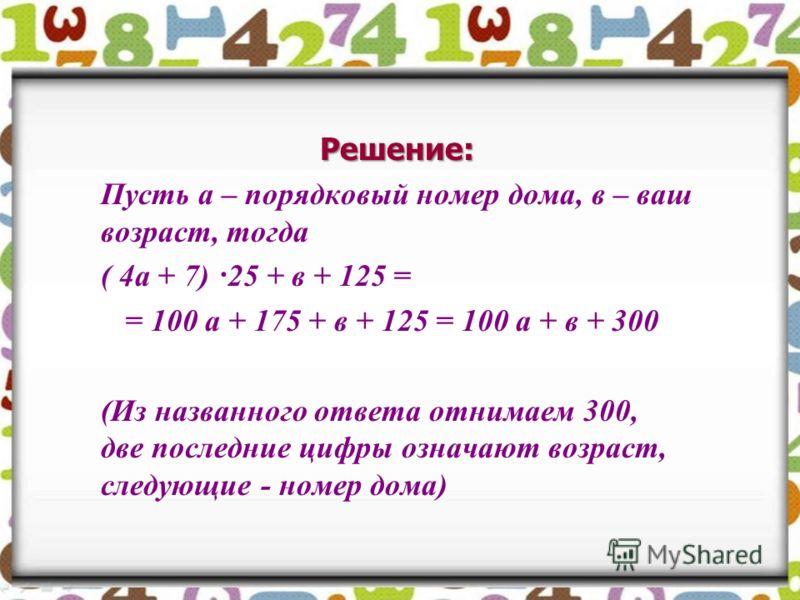 Решение: Пусть а – порядковый номер дома, в – ваш возраст, тогда ( 4а + 7) ·25 + в + 125 = = 100 а + 175 + в + 125 = 100 а + в + 300 (Из названного ответа отнимаем 300, две последние цифры означают возраст, следующие - номер дома)