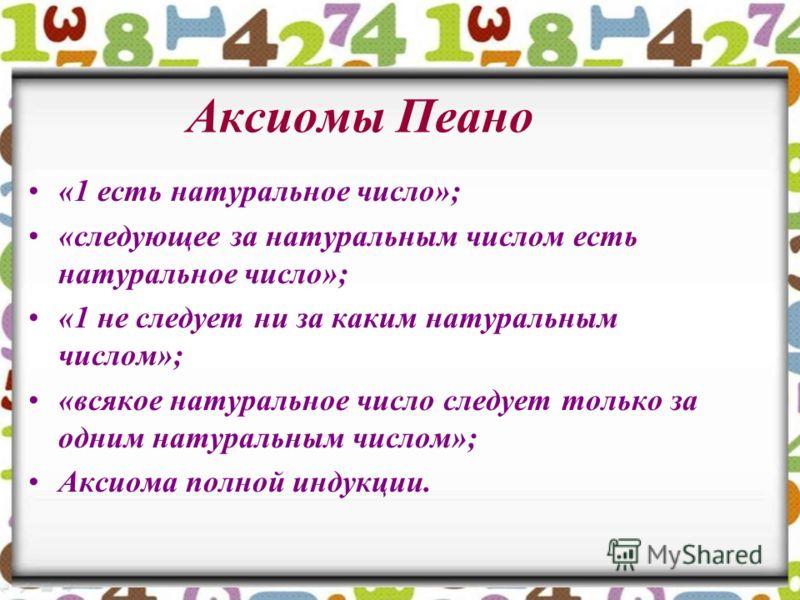 Аксиомы Пеано «1 есть натуральное число»; «следующее за натуральным числом есть натуральное число»; «1 не следует ни за каким натуральным числом»; «всякое натуральное число следует только за одним натуральным числом»; Аксиома полной индукции.