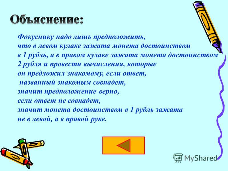 Фокуснику надо лишь предположить, что в левом кулаке зажата монета достоинством в 1 рубль, а в правом кулаке зажата монета достоинством 2 рубля и провести вычисления, которые он предложил знакомому, если ответ, названный знакомым совпадет, значит пре