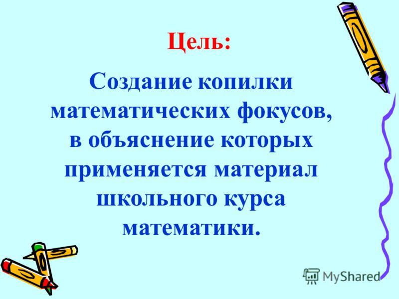 Создание копилки математических фокусов, в объяснение которых применяется материал школьного курса математики. Цель: