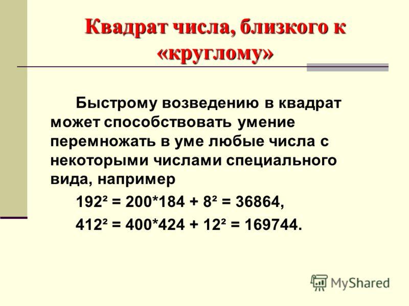 Квадрат числа, близкого к «круглому» Быстрому возведению в квадрат может способствовать умение перемножать в уме любые числа с некоторыми числами специального вида, например 192² = 200*184 + 8² = 36864, 412² = 400*424 + 12² = 169744.